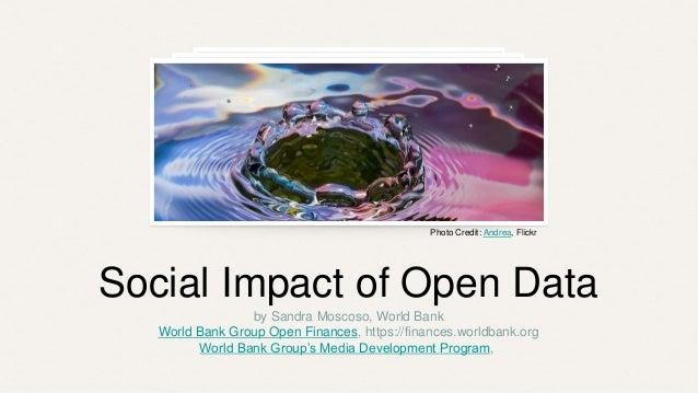 Social Impact of Open Data by Sandra Moscoso, World Bank World Bank Group Open Finances, https://finances.worldbank.org Wo...