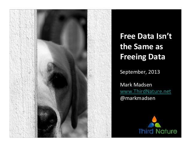 Free  Data  Isn't   the  Same  as   Freeing  Data   September,  2013   Mark  Madsen   www.ThirdNat...