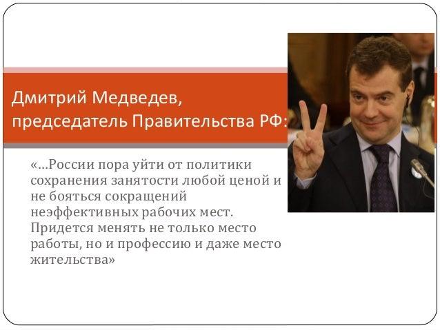 Дмитрий Медведев, председатель Правительства РФ: «…России пора уйти от политики сохранения занятости любой ценой и не боят...