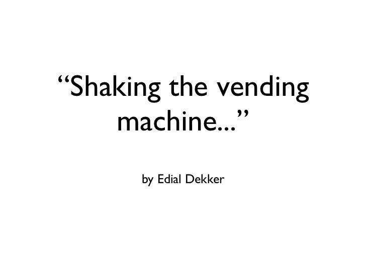 """""""Shaking the vending machine..."""" <ul><li>by Edial Dekker </li></ul>"""