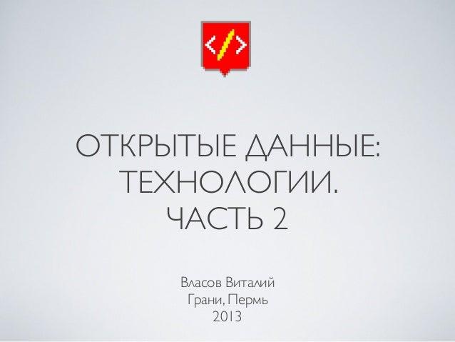 ОТКРЫТЫЕ ДАННЫЕ: ТЕХНОЛОГИИ. ЧАСТЬ 2 Власов Виталий Грани, Пермь 2013