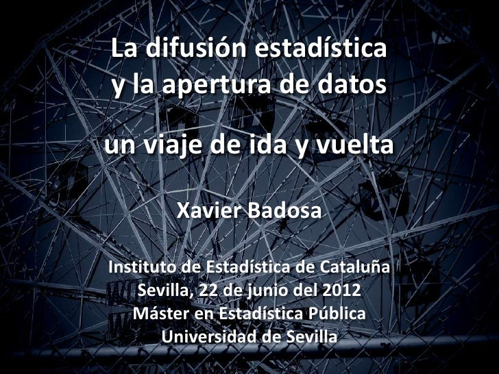 La difusión estadísticay la apertura de datosun viaje de ida y vuelta        Xavier BadosaInstituto de Estadística de Cata...