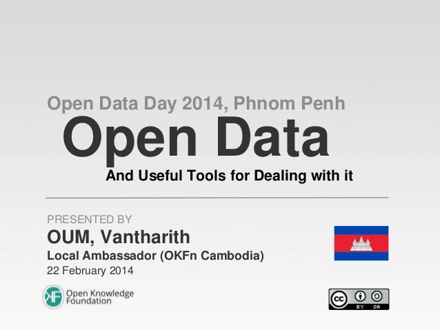 Open Data Day 2014, Phnom Penh  Open Data And Useful Tools for Dealing with it PRESENTED BY  OUM, Vantharith Local Ambassa...