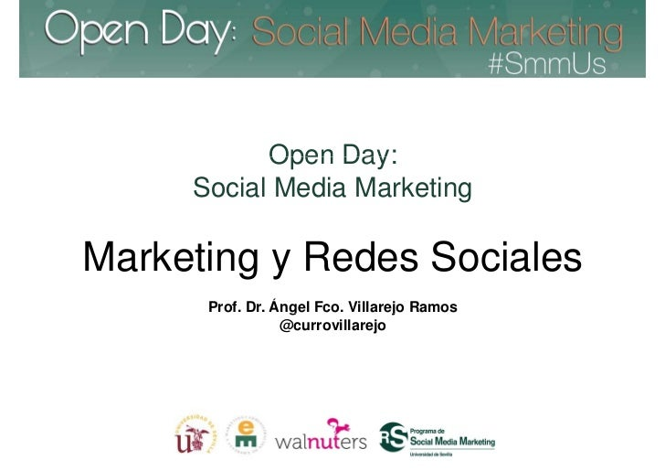 Open Day:     Social Media MarketingMarketing y Redes Sociales      Prof. Dr. Ángel Fco. Villarejo Ramos                 @...