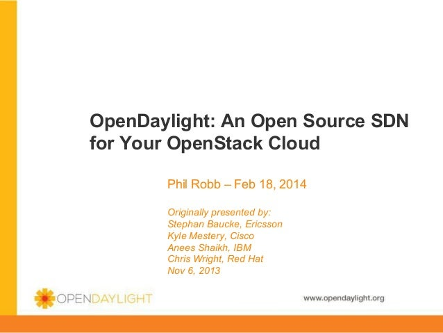 OpenDaylight: An Open Source SDN for Your OpenStack Cloud Phil Robb – Feb 18, 2014 Originally presented by: Stephan Baucke...