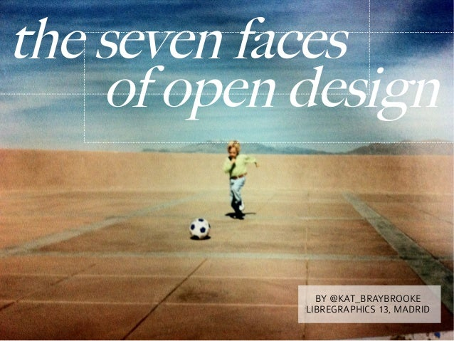 the seven faces    of open design              BY @KAT_BRAYBROOKE            LIBREGRAPHICS 13, MADRID