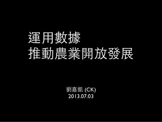 運用數據 推動農業開放發展 劉嘉凱 (CK) 2013.07.03