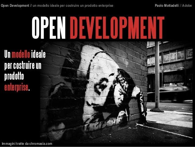 OPENDEVELOPMENT Open Development // un modello ideale per costruire un prodotto enterprise Paolo Mottadelli // Adobe Unmod...