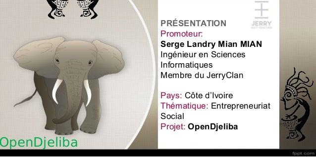 PRÉSENTATION Promoteur: Serge Landry Mian MIAN Ingénieur en Sciences Informatiques Membre du JerryClan Pays: Côte d'Ivoire...