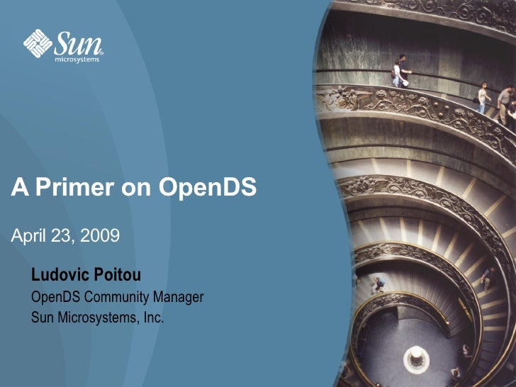 A Primer on OpenDS April 23, 2009    Ludovic Poitou   OpenDS Community Manager   Sun Microsystems, Inc.