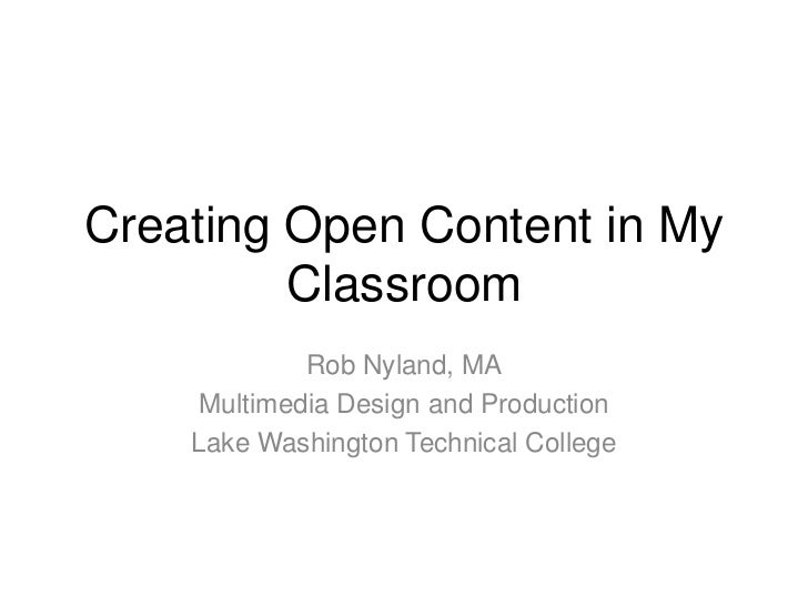 Creating Open Content in My Classroom<br />Rob Nyland, MA<br />Multimedia Design and Production<br />Lake Washington Techn...