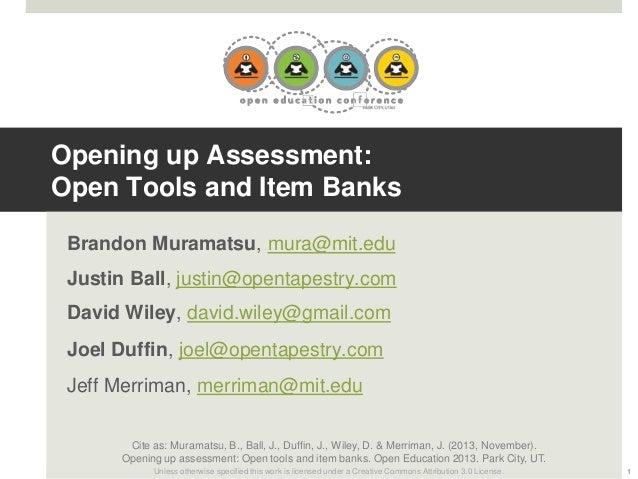 Opening up Assessment: Open Tools and Item Banks Brandon Muramatsu, mura@mit.edu Justin Ball, justin@opentapestry.com Davi...