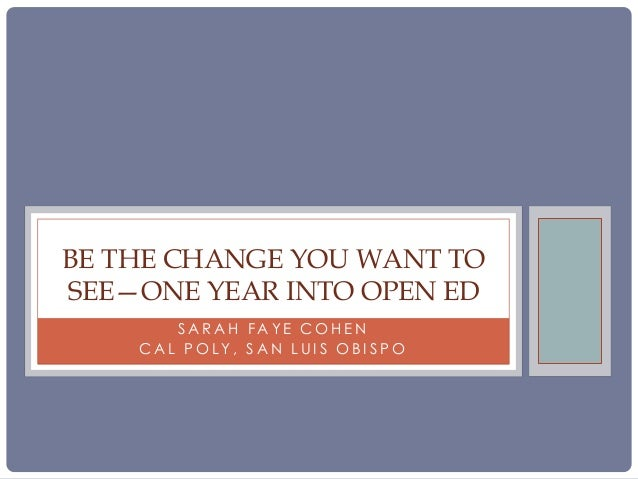 BE THE CHANGE YOU WANT TO SEE—ONE YEAR INTO OPEN ED SARAH FAYE COHEN CAL POLY, SAN LUIS OBISPO