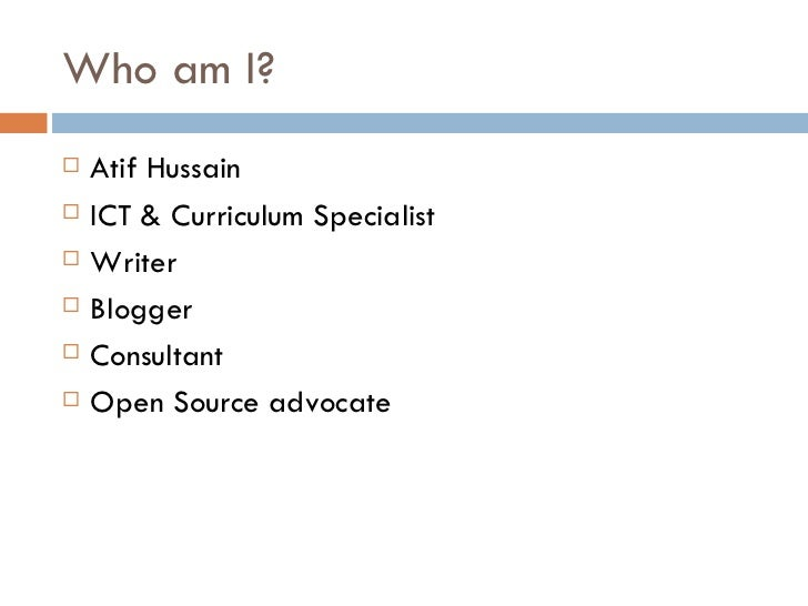 Who am I?   Atif Hussain   ICT & Curriculum Specialist   Writer   Blogger   Consultant   Open Source advocate