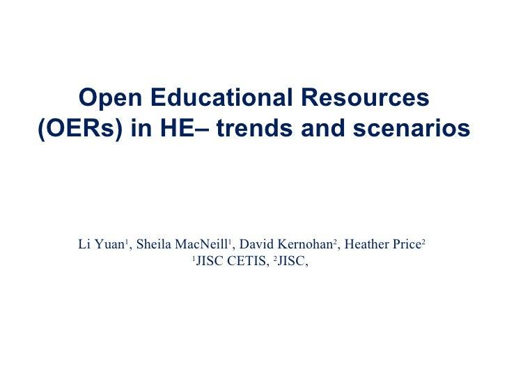 Open Educational Resources (OERs) in HE– trends and scenarios Li Yuan 1 , Sheila MacNeill 1 , David Kernohan 2 , Heather P...
