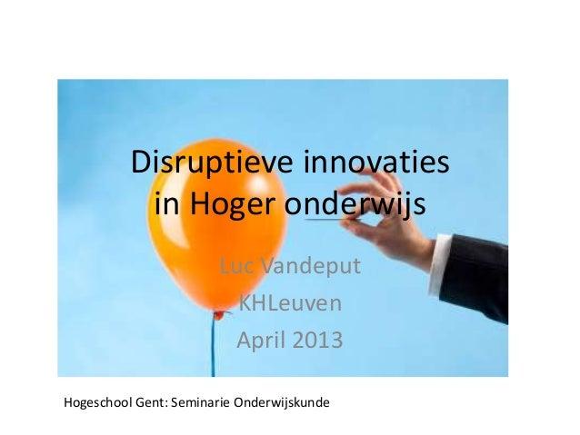 Disruptieve innovatiesin Hoger onderwijsLuc VandeputKHLeuvenApril 2013Hogeschool Gent: Seminarie Onderwijskunde