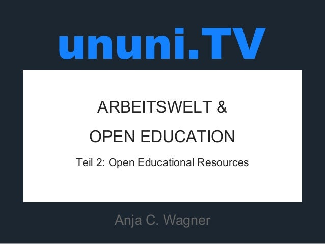 ARBEITSWELT &  OPEN EDUCATION  Teil 2: Open Educational Resources  Anja C. Wagner