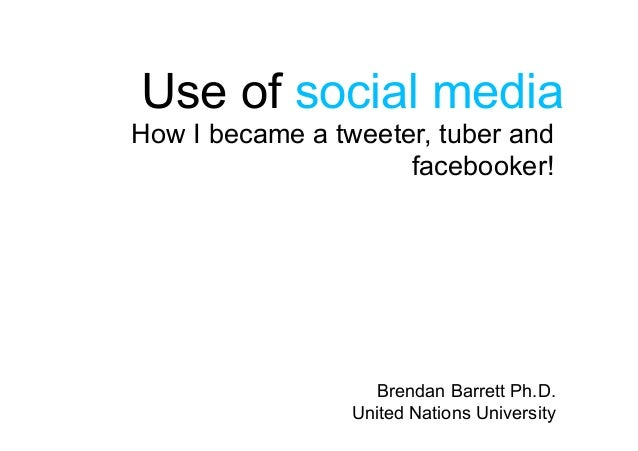 Brendan Barrett Ph.D. United Nations University How I became a tweeter, tuber and facebooker! Use of social media