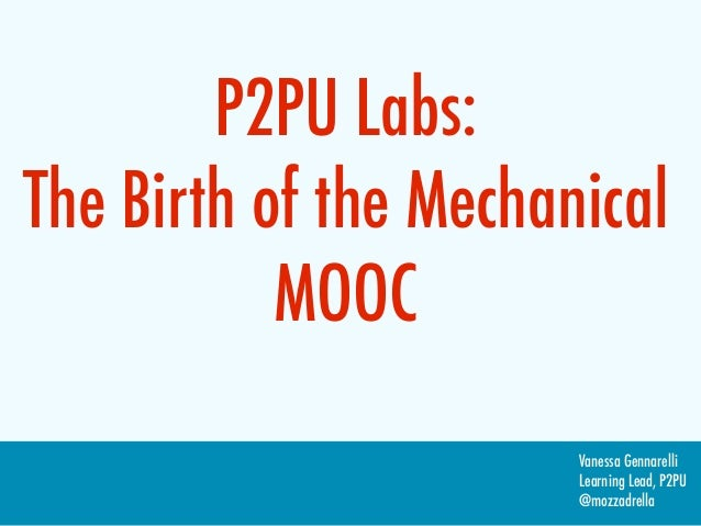 P2PU Labs:The Birth of the Mechanical           MOOC                       Vanessa Gennarelli                       Learni...