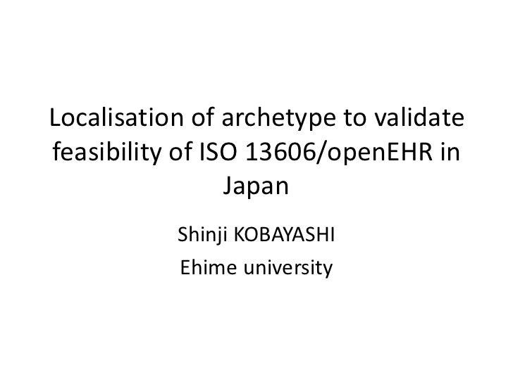Localisation of archetype to validatefeasibility of ISO 13606/openEHR in                 Japan           Shinji KOBAYASHI ...