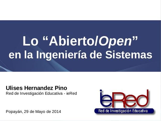 """Lo """"Abierto/Open"""" en la Ingeniería de Sistemas Ulises Hernandez Pino Red de Investigación Educativa - ieRed Popayán, 29 de..."""