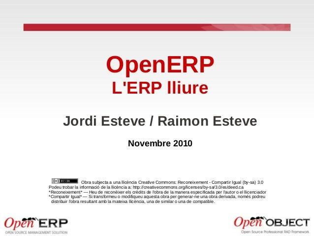 OpenERP L'ERP lliure Jordi Esteve / Raimon Esteve Novembre 2010 Obra subjecta a una llicència Creative Commons: Reconeixem...
