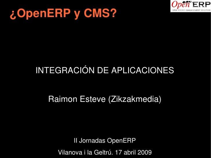 ¿OpenERPyCMS?        INTEGRACIÓNDEAPLICACIONES         RaimonEsteve(Zikzakmedia)                 IIJornadasOpenERP...