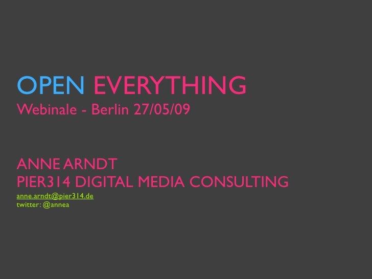 OPEN EVERYTHING Webinale - Berlin 27/05/09   ANNE ARNDT PIER314 DIGITAL MEDIA CONSULTING anne.arndt@pier314.de twitter: @a...