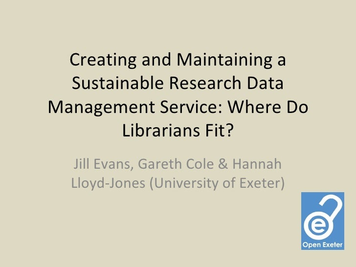 Creating and Maintaining a  Sustainable Research DataManagement Service: Where Do        Librarians Fit?  Jill Evans, Gare...