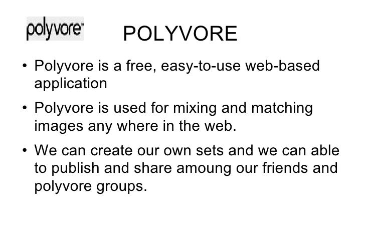 POLYVORE <ul><li>Polyvore is a free, easy-to-use web-based application </li></ul><ul><li>Polyvore is used for mixing and m...
