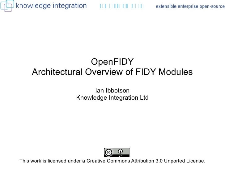 OpenFIDY Architectural Overview of FIDY Modules Ian Ibbotson Knowledge Integration Ltd This work is licensed under a Creat...