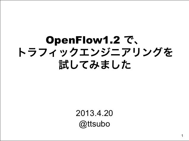 OpenFlow1.2 で、トラフィックエンジニアリングを     試してみました      2013.4.20       @ttsubo                    1