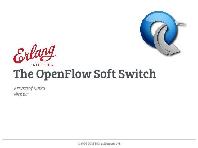 © 1999-2012 Erlang Solutions Ltd. Krzysztof Rutka @rptkr The OpenFlow Soft Switch