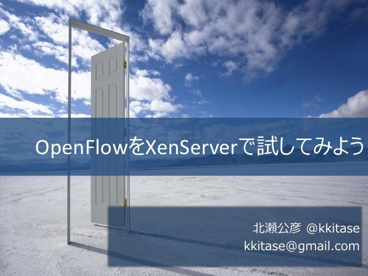 OpenFlowをXenServerで試してみよう                北瀬公彦 @kkitase               kkitase@gmail.com