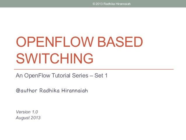 OPENFLOW BASED SWITCHING An OpenFlow Tutorial Series – Set 1 @author Radhika Hirannaiah Version 1.0 August 2013 © 2013 Rad...