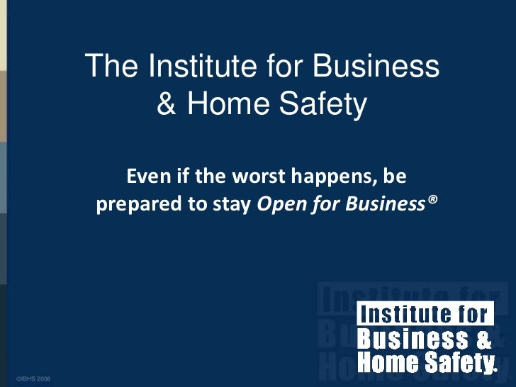 The Institute for Business & Home Safety<br />Even if the worst happens, be prepared to stay Open for Business®<br />