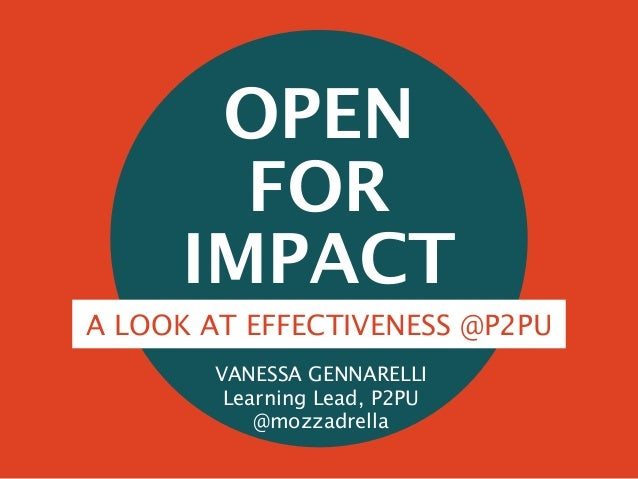 OPEN FOR IMPACT A LOOK AT EFFECTIVENESS @P2PU VANESSA GENNARELLI Learning Lead, P2PU @mozzadrella