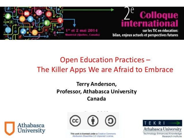 Terry Anderson, Professor, Athabasca University Canada Dec. 2013 Open Education Practices – The Killer Apps We are Afraid ...