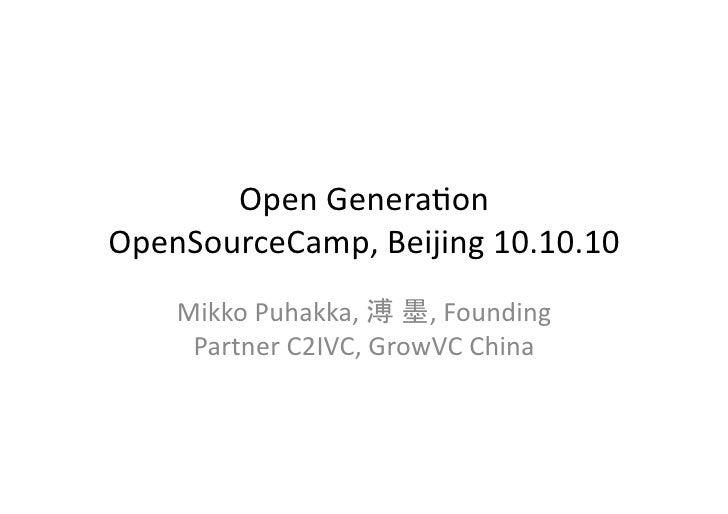 Open  Genera)on   OpenSourceCamp,  Beijing  10.10.10        Mikko  Puhakka,      ,  Founding         P...