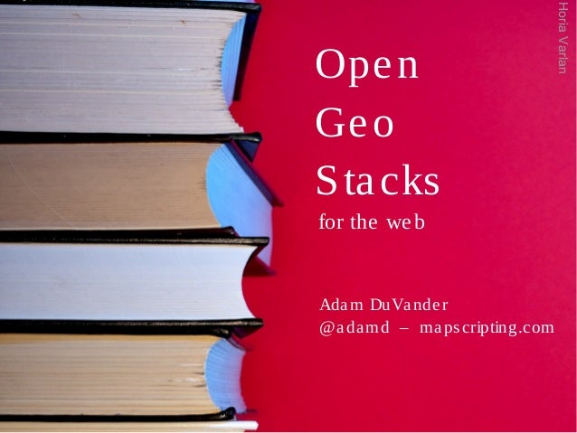 Open Geo Stacks for the web Adam DuVander @adamd – mapscripting.com HoriaVarlan