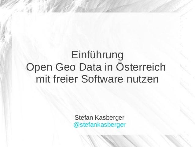 EinführungOpen Geo Data in Österreich mit freier Software nutzen         Stefan Kasberger         @stefankasberger