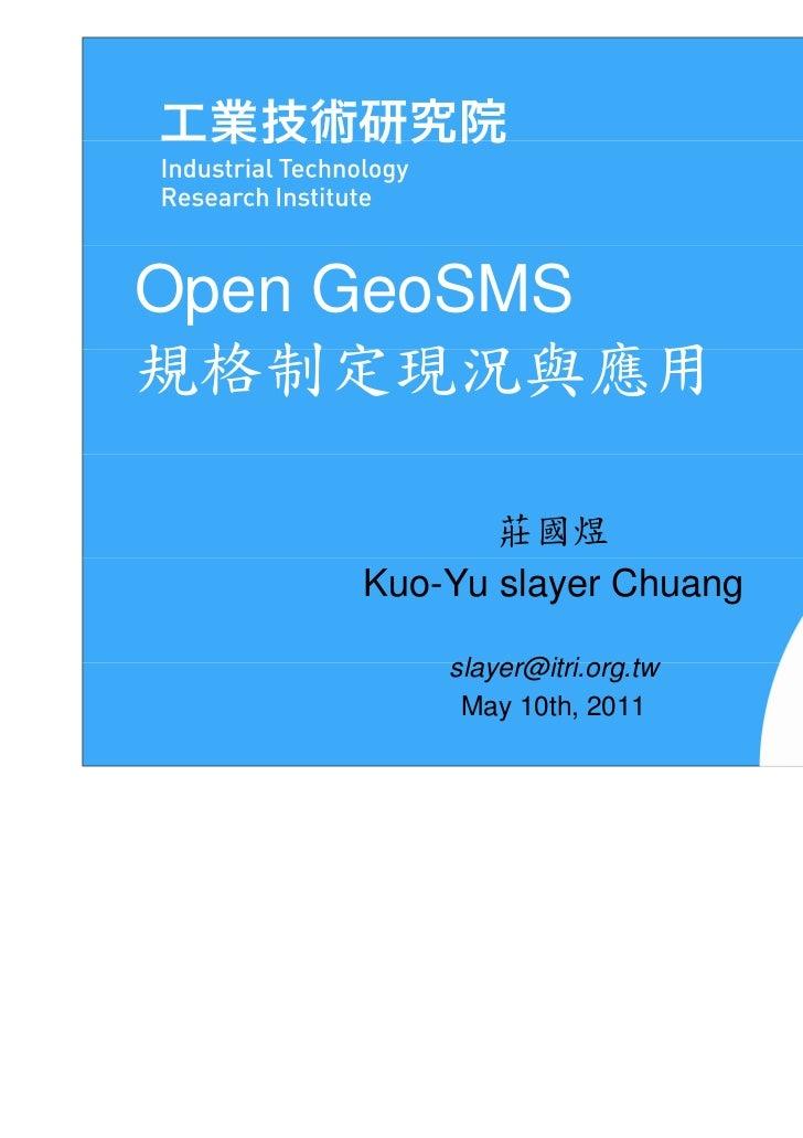 Open GeoSMS規格制定現況與應用           莊國煜    Kuo-Yu slayer Chuang        slayer@itri.org.tw         May 10th, 2011