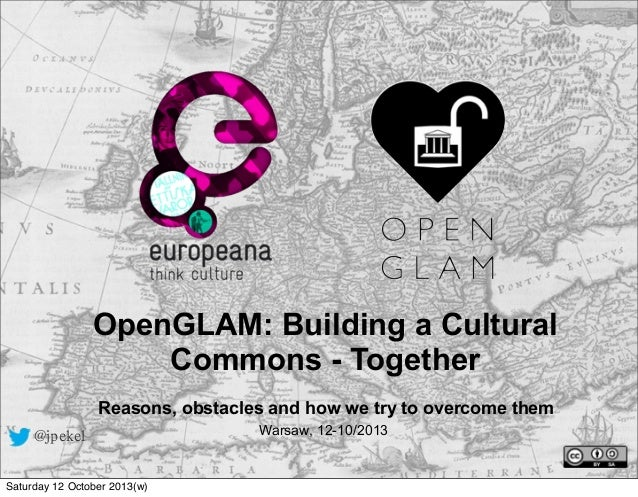 OpenGLAM: Building a Cultural Commons - Together Reasons, obstacles and how we try to overcome them @jpekel Saturday 12 Oc...