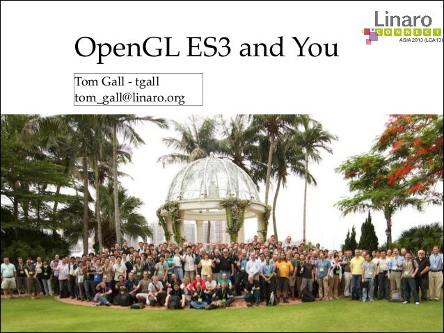 ASIA 2013 (LCA13) OpenGL ES3 and You Tom Gall - tgall tom_gall@linaro.org