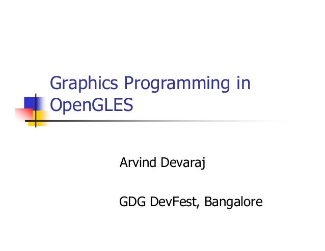 Graphics Programming in OpenGLES Arvind Devaraj GDG DevFest, Bangalore