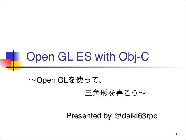 Open GL ES with Obj-C ∼Open GLを使って、! !  !  !  三角形を書こう∼! !  Presented by @daiki63rpc 1