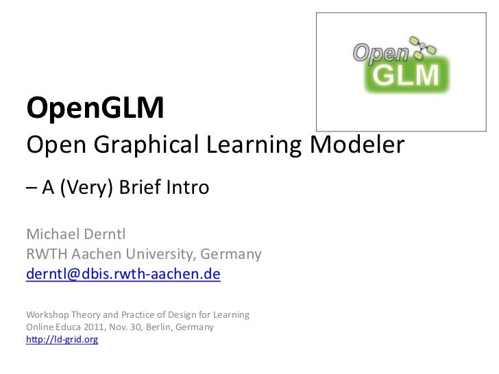 OpenGLMOpen Graphical Learning Modeler– A (Very) Brief IntroMichael DerntlRWTH Aachen University, Germanyderntl@dbis.rwth-...