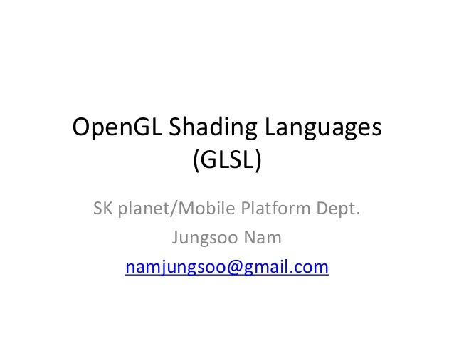 OpenGL Shading Languages(GLSL) SK플래닛/모바일 개발 2팀 남정수 yegam400@gmail.com