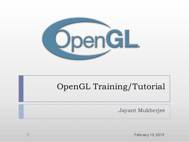 OpenGL Training/Tutorial                 Jayant Mukherjee1                     February 13, 2013