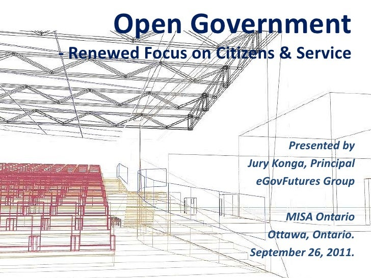 Open Government- Renewed Focus on Citizens & Service<br />Presented by <br />Jury Konga, Principal<br />eGovFutures Group<...